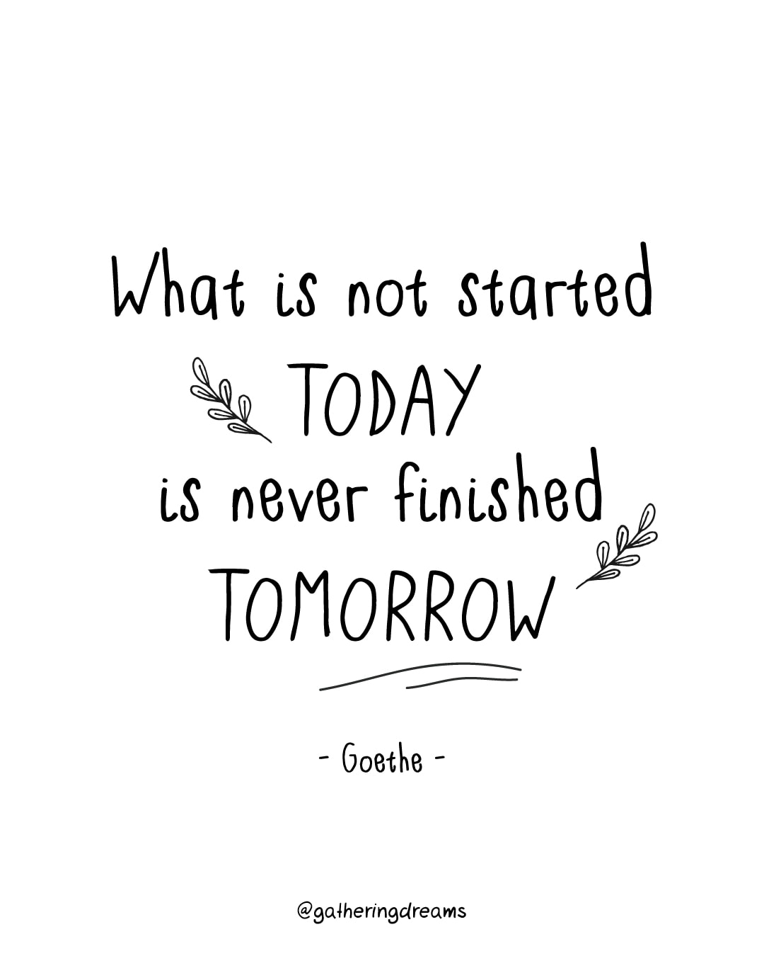 """What is not started today is never finished tomorrow."" Johann Wolfgang von Goethe"