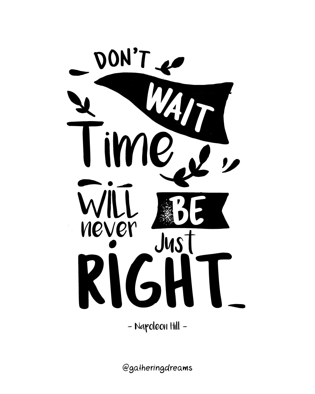 """Don't wait. The time will never be just right."" Napoleon Hill"